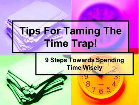 Tips For Taming The Time Trap! 9 Steps Towards Spending Time Wisely.