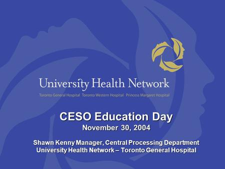 CESO Education Day November 30, 2004 Shawn Kenny Manager, Central Processing Department University Health Network – Toronto General Hospital.