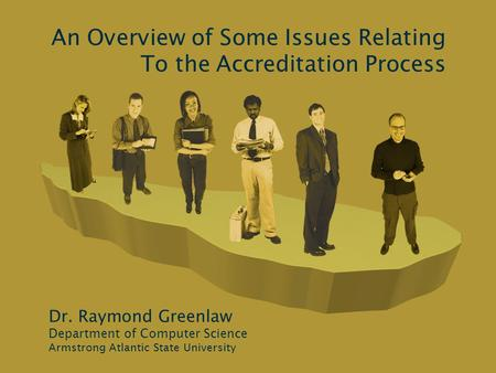 An Overview of Some Issues Relating To the Accreditation Process Dr. Raymond Greenlaw Department of Computer Science Armstrong Atlantic State University.