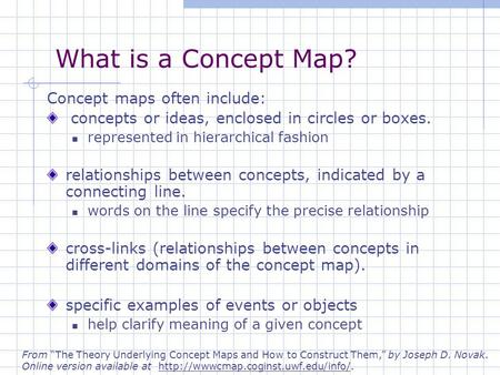 What is a Concept Map? Concept maps often include: concepts or ideas, enclosed in circles or boxes. represented in hierarchical fashion relationships between.