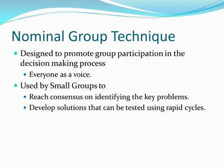 Nominal Group Technique Designed to promote group participation in the decision making process Everyone as a voice. Used by Small Groups to Reach consensus.