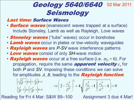 Geology 5640/6640 Seismology Last time: Surface Waves Surface waves (evanescent waves trapped at a surface) include Stoneley, Lamb as well as Rayleigh,