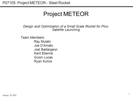 P07105: Project METEOR - Steel Rocket January 19, 2007 1 Project METEOR Design and Optimization of a Small Scale Rocket for Pico- Satellite Launching Team.
