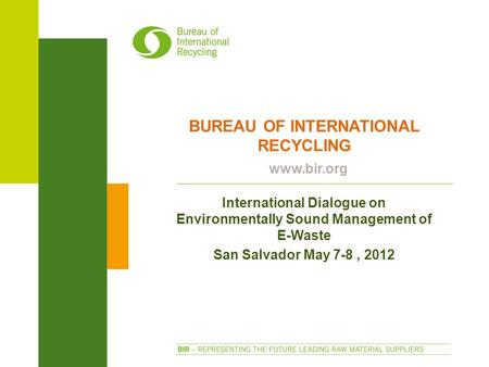 BUREAU OF INTERNATIONAL RECYCLING www.bir.org International Dialogue on Environmentally Sound Management of E-Waste San Salvador May 7-8, 2012.