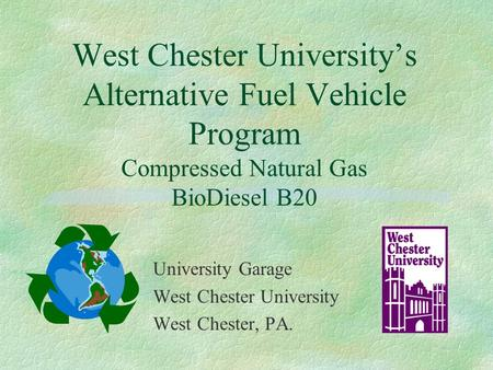 West Chester University's Alternative Fuel Vehicle Program Compressed Natural Gas BioDiesel B20 University Garage West Chester University West Chester,