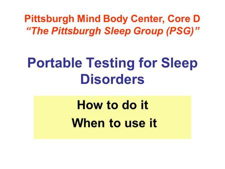 "Portable Testing for Sleep Disorders How to do it When to use it Pittsburgh Mind Body Center, Core D ""The Pittsburgh Sleep Group (PSG)"""