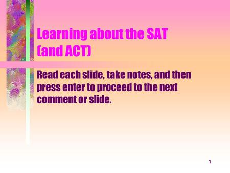 1 Learning about the SAT (and ACT) Read each slide, take notes, and then press enter to proceed to the next comment or slide.