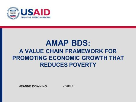 AMAP BDS: A VALUE CHAIN FRAMEWORK FOR PROMOTING ECONOMIC GROWTH THAT REDUCES POVERTY JEANNE DOWNING 7/28/05.