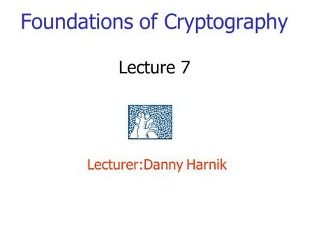 Foundations of Cryptography Lecture 7 Lecturer:Danny Harnik.