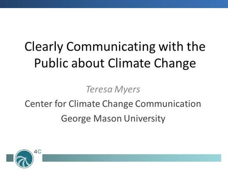 Clearly Communicating with the Public about Climate Change Teresa Myers Center for Climate Change Communication George Mason University.
