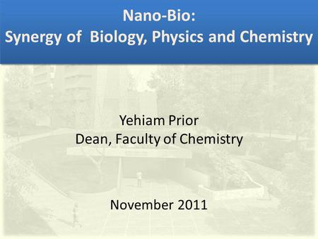 Nano-Bio: Synergy of Biology, Physics and Chemistry Yehiam Prior Dean, Faculty of Chemistry November 2011.