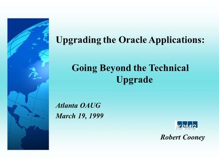 Upgrading the Oracle Applications: Going Beyond the Technical Upgrade Atlanta OAUG March 19, 1999 Robert Cooney.