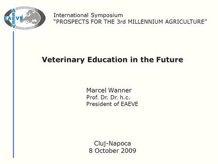 "Veterinary Education in the Future Marcel Wanner Prof. Dr. Dr. h.c. President of EAEVE International Symposium ""PROSPECTS FOR THE 3rd MILLENNIUM AGRICULTURE"""