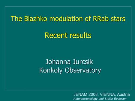 The Blazhko modulation of RRab stars Recent results Johanna Jurcsik Konkoly Observatory JENAM 2008, VIENNA, Austria Asteroseismology and Stellar Evolution.
