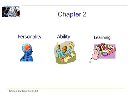 Parts taken from Human Behavior 2ed Chapter 2 Personality Ability Learning.