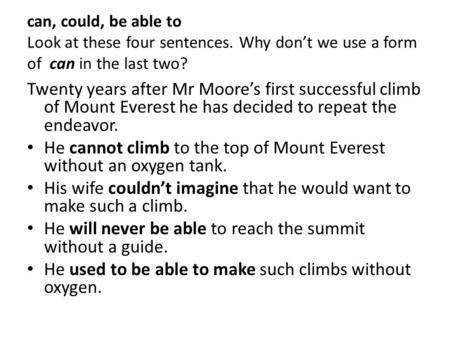 Can, could, be able to Look at these four sentences. Why don't we use a form of can in the last two? Twenty years after Mr Moore's first successful climb.