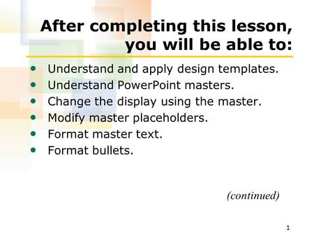 1 After completing this lesson, you will be able to: Understand and apply design templates. Understand PowerPoint masters. Change the display using the.