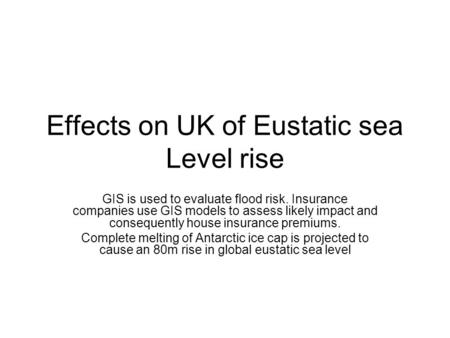 Effects on UK of Eustatic sea Level rise GIS is used to evaluate flood risk. Insurance companies use GIS models to assess likely impact and consequently.
