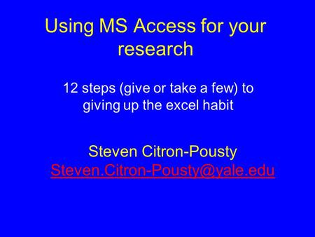 Using MS Access for your research 12 steps (give or take a few) to giving up the excel habit Steven Citron-Pousty