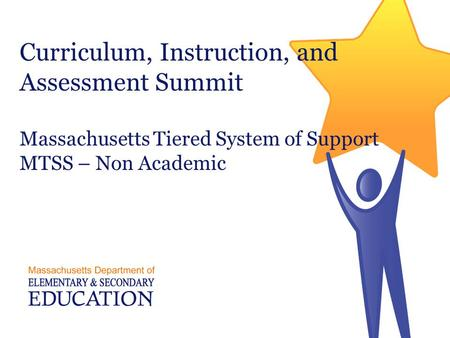 Curriculum, Instruction, and Assessment Summit Massachusetts Tiered System of Support MTSS – Non Academic.