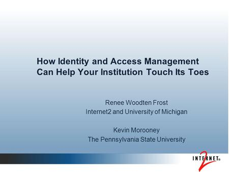How Identity and Access Management Can Help Your Institution Touch Its Toes Renee Woodten Frost Internet2 and University of Michigan Kevin Morooney The.