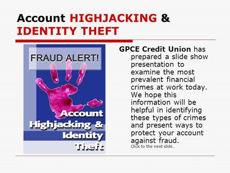 Account HIGHJACKING & IDENTITY THEFT GPCE Credit Union has prepared a slide show presentation to examine the most prevalent financial crimes at work today.