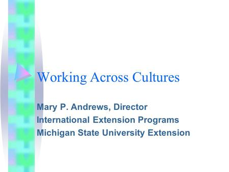 Working Across Cultures Mary P. Andrews, Director International Extension Programs Michigan State University Extension.