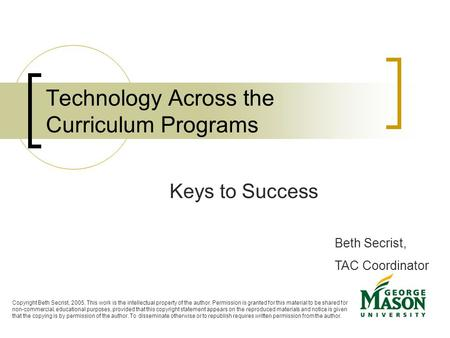Technology Across the Curriculum Programs Keys to Success Beth Secrist, TAC Coordinator Copyright Beth Secrist, 2005. This work is the intellectual property.