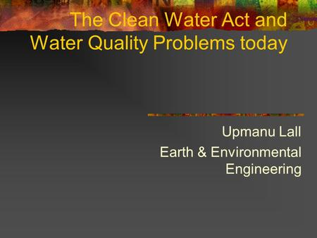 The Clean Water Act and Water Quality Problems today Upmanu Lall Earth & Environmental Engineering.