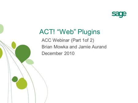 "ACT! ""Web"" Plugins ACC Webinar (Part 1of 2) Brian Mowka and Jamie Aurand December 2010."