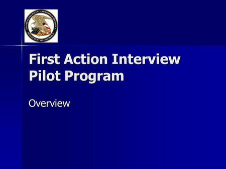 First Action Interview Pilot Program Overview. Pilot Program Objectives Promote personal interviews prior to issuance of a first Office action on the.