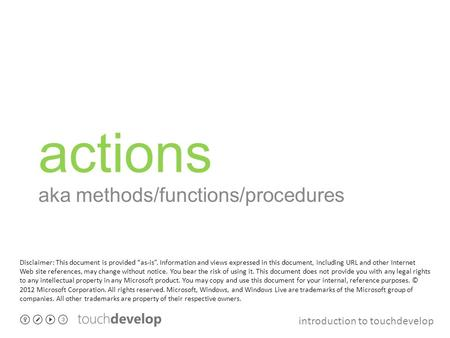 "Introduction to touchdevelop actions aka methods/functions/procedures Disclaimer: This document is provided ""as-is"". Information and views expressed in."