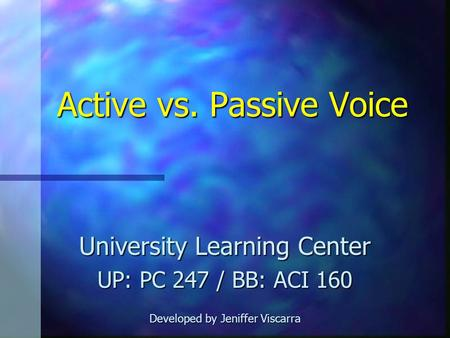 Active vs. Passive Voice University Learning Center UP: PC 247 / BB: ACI 160 Developed by Jeniffer Viscarra.