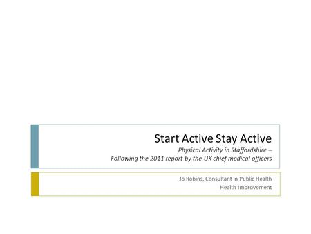 Start Active Stay Active Physical Activity in Staffordshire – Following the 2011 report by the UK chief medical officers Jo Robins, Consultant in Public.