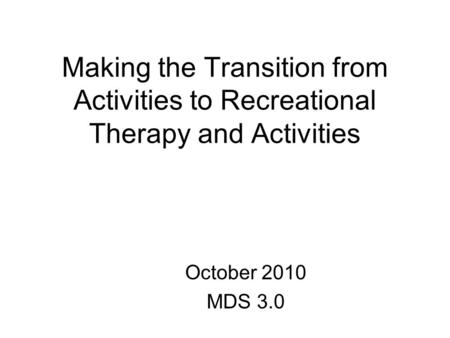 Making the Transition from Activities to Recreational Therapy and Activities October 2010 MDS 3.0.
