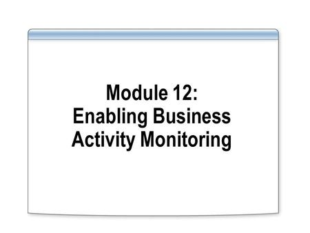 Module 12: Enabling Business Activity Monitoring.