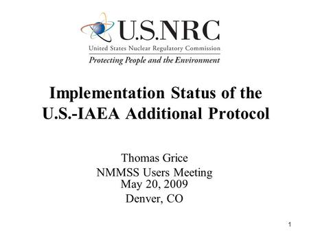1 Implementation Status of the U.S.-IAEA Additional Protocol Thomas Grice NMMSS Users Meeting May 20, 2009 Denver, CO.