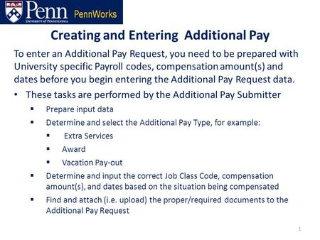 Creating and Entering Additional Pay 1 To enter an Additional Pay Request, you need to be prepared with University specific Payroll codes, compensation.