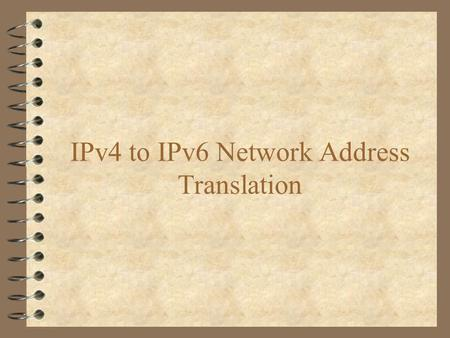 IPv4 to IPv6 Network Address Translation. Introduction 4 What is the current internet addressing scheme and what limitations does it face. 4 A new addressing.