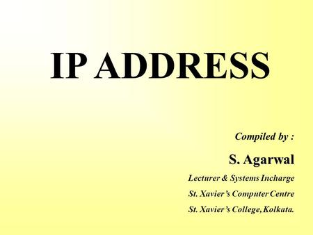 IP ADDRESS Compiled by : S. Agarwal Lecturer & Systems Incharge St. Xavier's Computer Centre St. Xavier's College, Kolkata.