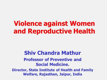 Violence against Women and Reproductive Health Shiv Chandra Mathur Professor of Preventive and Social Medicine. Director, State Institute of Health and.