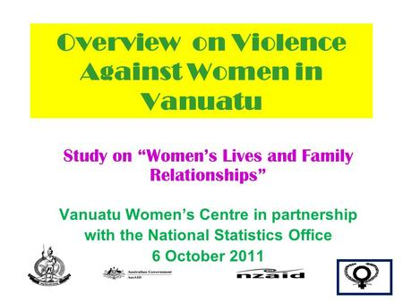 "Overview on Violence Against Women in Vanuatu Study on ""Women's Lives and Family Relationships"" Vanuatu Women's Centre in partnership with the National."