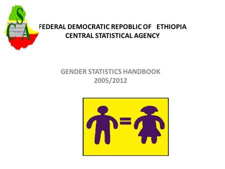 FEDERAL DEMOCRATIC REPOBLIC OF ETHIOPIA CENTRAL STATISTICAL AGENCY GENDER STATISTICS HANDBOOK 2005/2012.