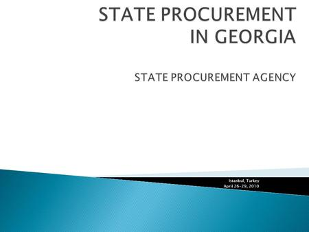 Istanbul, Turkey April 26-29, 2010.  Law of Georgia on State Procurement  The first law on State Procurement in Georgia was adopted in 1998 and was.