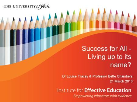 Success for All - Living up to its name? Dr Louise Tracey & Professor Bette Chambers 21 March 2013.