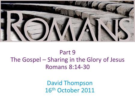David Thompson 16 th October 2011 Part 9 The Gospel – Sharing in the Glory of Jesus Romans 8:14-30.