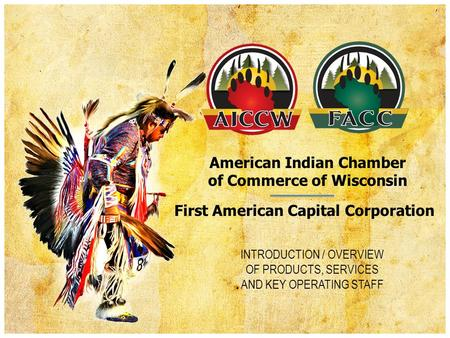 American Indian Chamber of Commerce of Wisconsin INTRODUCTION / OVERVIEW OF PRODUCTS, SERVICES AND KEY OPERATING STAFF First American Capital Corporation.