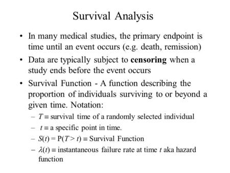 Survival Analysis In many medical studies, the primary endpoint is time until an event occurs (e.g. death, remission) Data are typically subject to censoring.