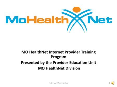MO HealthNet Internet Provider Training Program Presented by the Provider Education Unit MO HealthNet Division 1.