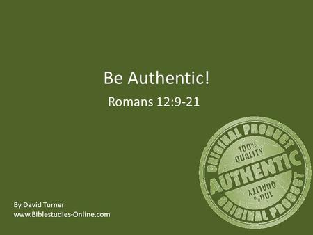 Be Authentic! Romans 12:9-21 By David Turner www.Biblestudies-Online.com.